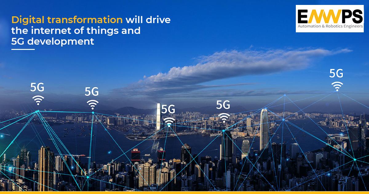 Digital Transformation Will Drive IoT and 5G development